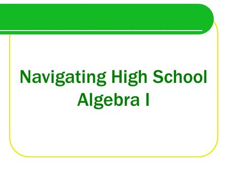 Navigating High School Algebra I. Why take Algebra in Eighth Grade?