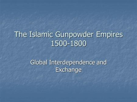 The Islamic Gunpowder Empires 1500-1800 Global Interdependence and Exchange.