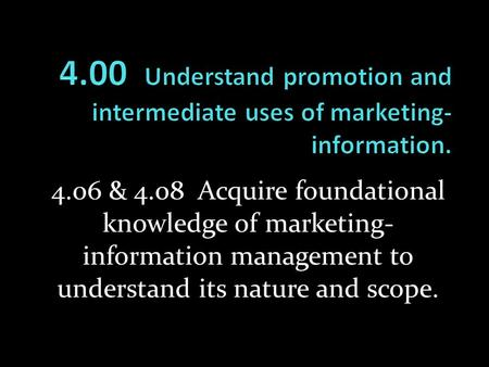 4.00 Understand promotion and intermediate uses of marketing-information. 4.06 & 4.08 Acquire foundational knowledge of marketing-information management.