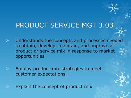 PRODUCT SERVICE MGT 3.03 Understands the concepts and processes needed to obtain, develop, maintain, and improve a product or service mix in response to.