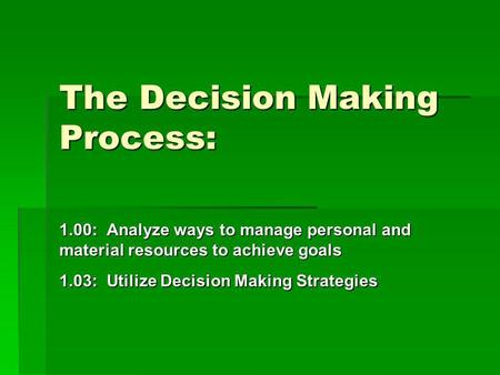 The Decision Making Process: 1.00: Analyze ways to manage personal and material resources to achieve goals 1.03: Utilize Decision Making Strategies.