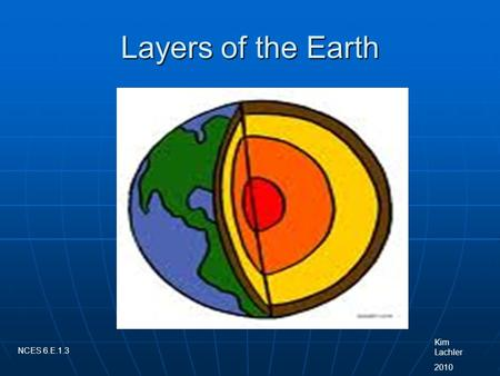 Layers of the Earth Kim Lachler 2010 NCES 6.E.1.3.