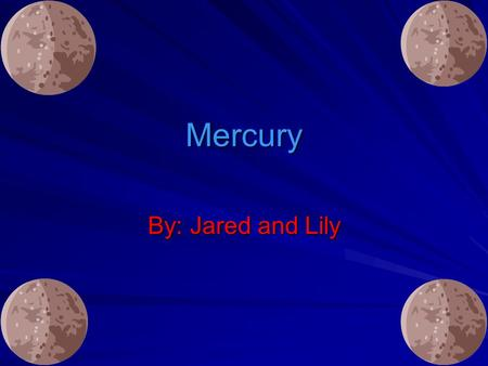 Mercury By: Jared and Lily. The planet Mercury gets its name from characters in ancient Greek tales. The planet Mercury gets its name from characters.