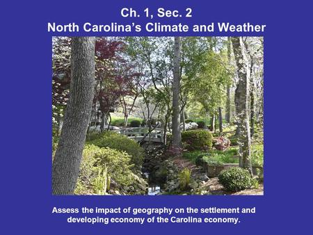 Ch. 1, Sec. 2 North Carolinas Climate and Weather Assess the impact of geography on the settlement and developing economy of the Carolina economy.