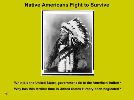 Native Americans Fight to Survive What did the United States government do to the American Indian? Why has this terrible time in United States History.