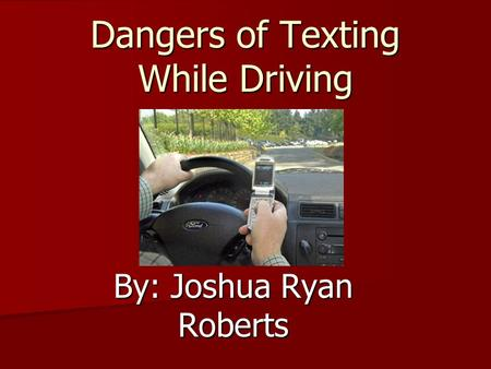 Dangers of Texting While Driving By: Joshua Ryan Roberts.