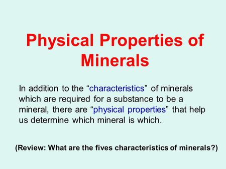 Physical Properties of Minerals In addition to the characteristics of minerals which are required for a substance to be a mineral, there are physical properties.