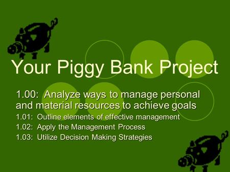 Your Piggy Bank Project 1.00: Analyze ways to manage personal and material resources to achieve goals 1.01: Outline elements of effective management 1.02: