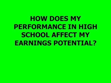 HOW DOES MY PERFORMANCE IN HIGH SCHOOL AFFECT MY EARNINGS POTENTIAL?