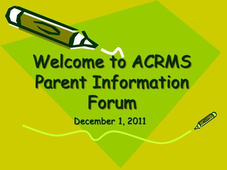 Welcome to ACRMS Parent Information Forum December 1, 2011.