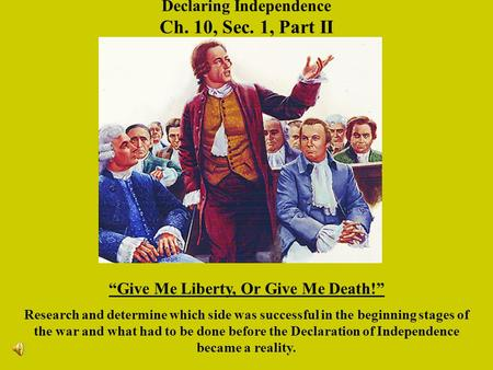 Declaring Independence Ch. 10, Sec. 1, Part II Give Me Liberty, Or Give Me Death! Research and determine which side was successful in the beginning stages.