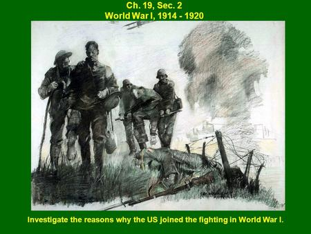 Ch. 19, Sec. 2 World War I, 1914 - 1920 Investigate the reasons why the US joined the fighting in World War I.