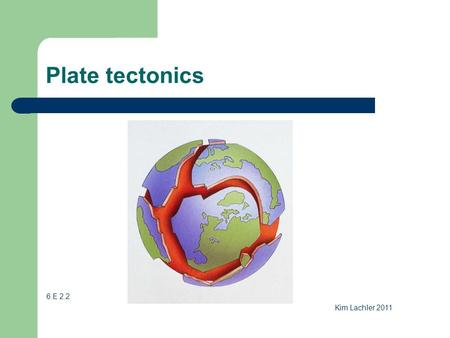 Plate tectonics 6.E 2.2 Kim Lachler 2011. Plate tectonics theory The Earth's crust is made up of plates. These plates have moved throughout Earth's history.