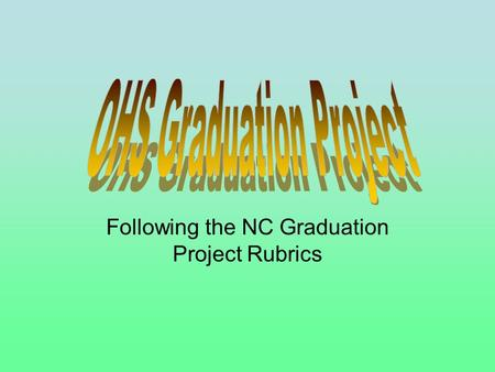 Following the NC Graduation Project Rubrics. 1. The student will be stretched or challenged through this project. 2. The student must have a serious and.