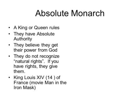 Absolute Monarch A King or Queen rules They have Absolute Authority They believe they get their power from God They do not recognize natural rights. If.