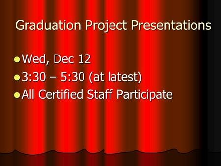 Graduation Project Presentations Wed, Dec 12 Wed, Dec 12 3:30 – 5:30 (at latest) 3:30 – 5:30 (at latest) All Certified Staff Participate All Certified.