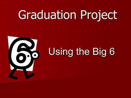 Graduation Project Using the Big 6. Task Definition Choose a Topic of Interest Proposal Form Proposal Form Research Paper Research Paper Practical Experience/Product.