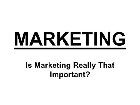 MARKETING Is Marketing Really That Important? Manufacturers Create Products.