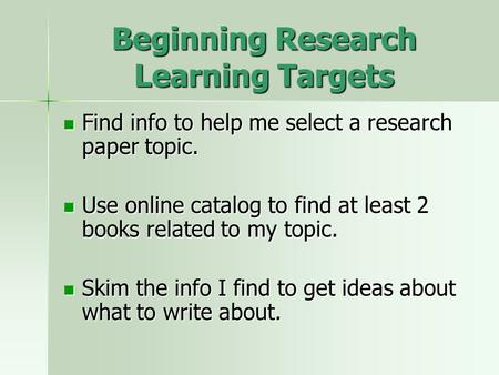 Beginning Research Learning Targets Find info to help me select a research paper topic. Find info to help me select a research paper topic. Use online.