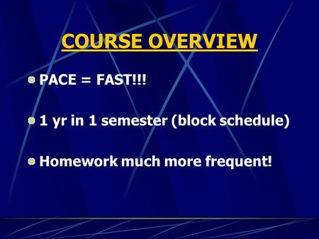 COURSE OVERVIEW PACE = FAST!!! 1 yr in 1 semester (block schedule) Homework much more frequent!