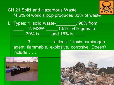 CH 21 Solid and Hazardous Waste 4.6% of worlds pop produces 33% of waste I.Types: 1. solid waste-________. 98% from ____ 2. MSW-_____1.5%. 54% goes to.