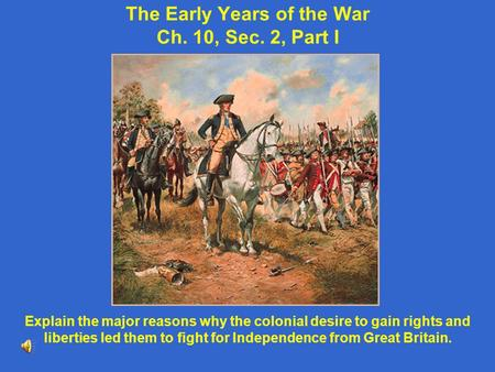 The Early Years of the War Ch. 10, Sec. 2, Part I Explain the major reasons why the colonial desire to gain rights and liberties led them to fight for.