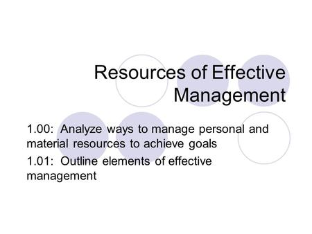 Resources of Effective Management 1.00: Analyze ways to manage personal and material resources to achieve goals 1.01: Outline elements of effective management.