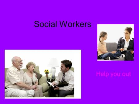 Social Workers Help you out. What is this job like?? Social workers help people over come their problems, they give you advises. social workers work with.