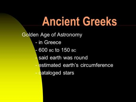 Ancient Greeks Golden Age of Astronomy - in Greece - 600 BC to 150 BC - said earth was round - estimated earths circumference - cataloged stars.