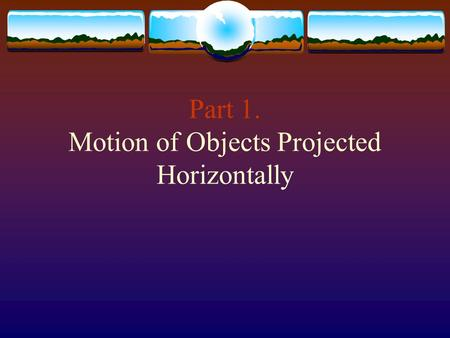 Part 1. Motion of Objects Projected Horizontally.