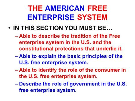 THE AMERICAN FREE ENTERPRISE SYSTEM IN THIS SECTION YOU MUST BE… –Able to describe the tradition of the Free enterprise system in the U.S. and the constitutional.