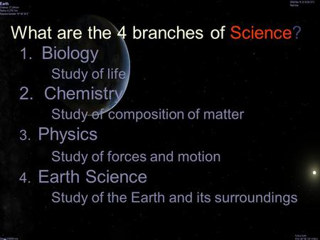 What are the 4 branches of Science? 1. Biology Study of life 2. Chemistry Study of composition of matter 3. Physics Study of forces and motion 4. Earth.
