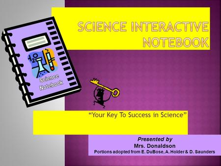 Your Key To Success in Science Presented by Mrs. Donaldson Portions adopted from E. DuBose, A. Holder & D. Saunders.