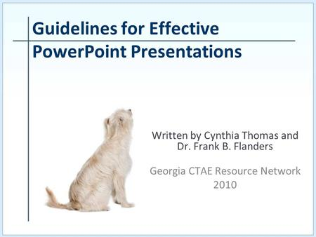 Written by Cynthia Thomas and Dr. Frank B. Flanders Georgia CTAE Resource Network 2010 Guidelines for Effective PowerPoint Presentations.