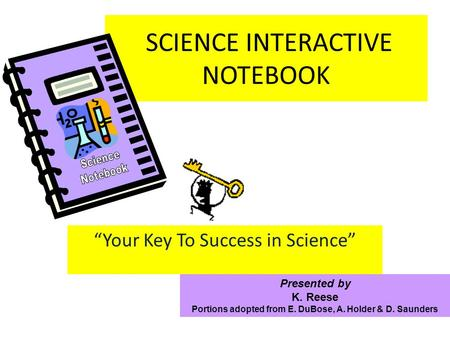 SCIENCE INTERACTIVE NOTEBOOK Your Key To Success in Science Presented by K. Reese Portions adopted from E. DuBose, A. Holder & D. Saunders.