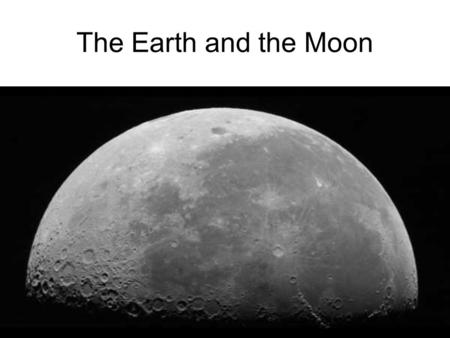 The Earth and the Moon. I) Formation of the Moon A giant Asteroid (the size of Mars) slammed into Earth about 4.5 billion years ago kicking up debris.
