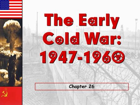 The Early Cold War: 1947-1960 The Early Cold War: 1947-1960 Chapter 26.