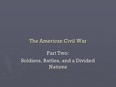 The American Civil War Part Two: Soldiers, Battles, and a Divided Nations.