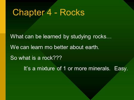 Chapter 4 - Rocks What can be learned by studying rocks… We can learn mo better about earth. So what is a rock??? Its a mixture of 1 or more minerals.