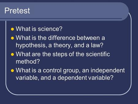 Pretest What is science? What is the difference between a hypothesis, a theory, and a law? What are the steps of the scientific method? What is a control.