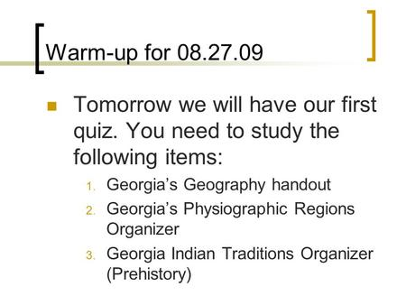 Warm-up for 08.27.09 Tomorrow we will have our first quiz. You need to study the following items: 1. Georgias Geography handout 2. Georgias Physiographic.