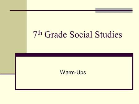 7 th Grade Social Studies Warm-Ups. Warm up 1 Day 1 List 3 changes that occurred in your life since moving from elementary school to middle school? Hw.