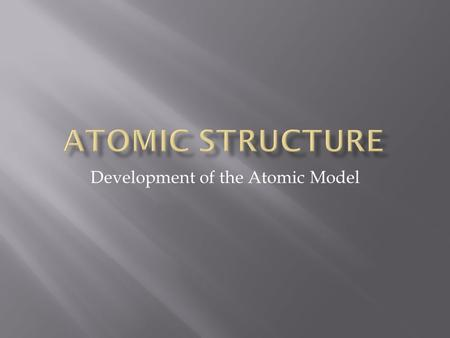 Development of the Atomic Model. Atomos: cannot be divided Solid balls.