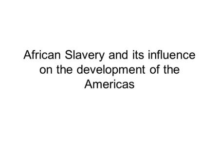 African Slavery and its influence on the development of the Americas.