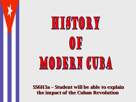 History of Modern Cuba SS6H3a – Student will be able to explain the impact of the Cuban Revolution.
