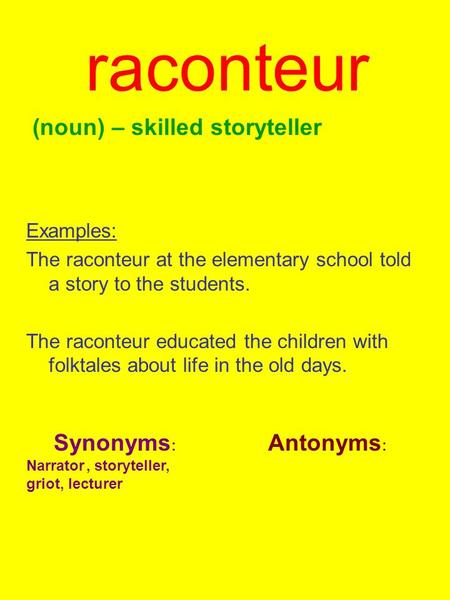 Raconteur (noun) – skilled storyteller Examples: The raconteur at the elementary school told a story to the students. The raconteur educated the children.