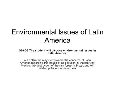 Environmental Issues of Latin America SS6G2 The student will discuss environmental issues in Latin America. a. Explain the major environmental concerns.