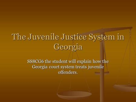 The Juvenile Justice System in Georgia SS8CG6 the student will explain how the Georgia court system treats juvenile offenders.