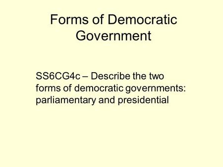 Forms of Democratic Government SS6CG4c – Describe the two forms of democratic governments: parliamentary and presidential.