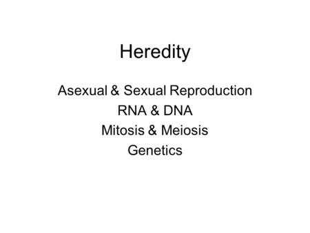 Heredity Asexual & Sexual Reproduction RNA & DNA Mitosis & Meiosis Genetics.